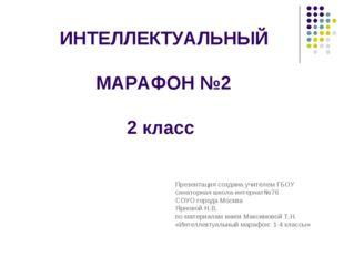 ИНТЕЛЛЕКТУАЛЬНЫЙ МАРАФОН №2 2 класс Презентация создана учителем ГБОУ санато