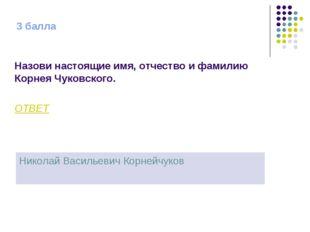 3 балла Назови настоящие имя, отчество и фамилию Корнея Чуковского. ОТВЕТ Ник