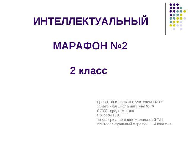 ИНТЕЛЛЕКТУАЛЬНЫЙ МАРАФОН №2 2 класс Презентация создана учителем ГБОУ санато...