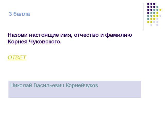 3 балла Назови настоящие имя, отчество и фамилию Корнея Чуковского. ОТВЕТ Ник...