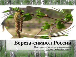 Береза-символ России Подготовила :учитель начальных классов Сычева Любовь Вик