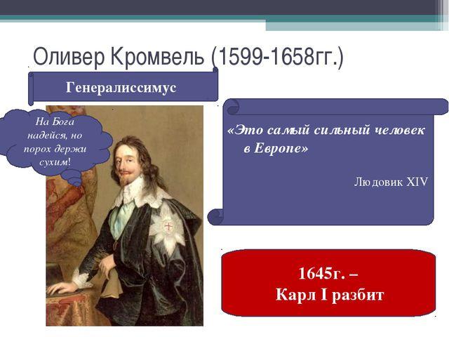 Оливер Кромвель (1599-1658гг.) Генералиссимус «Это самый сильный человек в Ев...