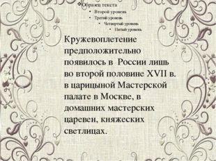 Кружевоплетение предположительно появилось в России лишь во второй половине