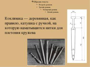 Коклюшки Коклюшка — деревянная, как правило, катушка с ручкой, на которую нам