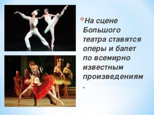 На сцене Большого театра ставятся оперы и балет по всемирно известным произве