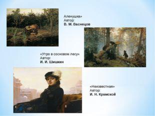 Аленушка» Автор: В. М. Васнецов «Утро в сосновом лесу» Автор: И. И. Шишкин «Н