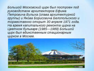 Большой Московский цирк был построен под руководством архитекторов Ефима Петр