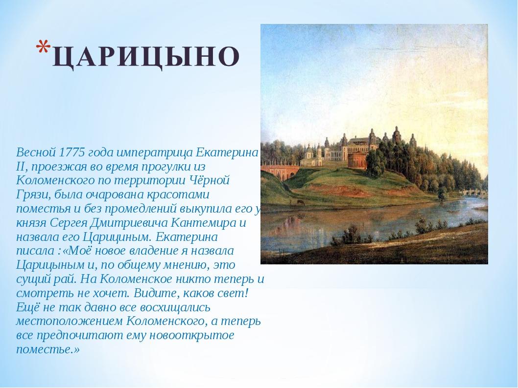 Весной 1775 года императрица Екатерина II, проезжая во время прогулки из Коло...