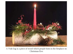 A Yule log is a piece of wood which people burn in the fireplace on Christmas