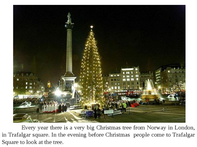 Every year there is a very big Christmas tree from Norway in London, in Traf...