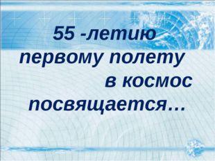 55 -летию первому полету в космос посвящается…