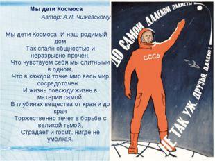 Мы дети Космоса Автор: А.Л. Чижевскому Мы дети Космоса. И наш родимый дом Так