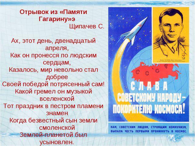 Отрывок из «Памяти Гагарину»э Щипачев С. Ах, этот день, двенадцатый апреля, К...