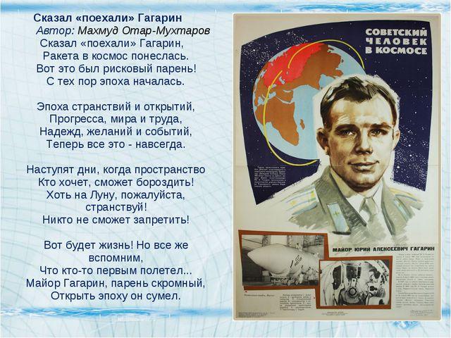 Сказал «поехали» Гагарин Автор: Махмуд Отар-Мухтаров Сказал «поехали» Гагарин...
