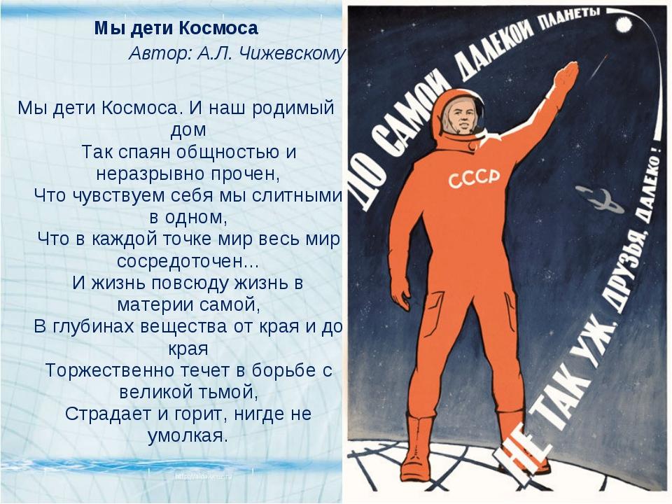 Мы дети Космоса Автор: А.Л. Чижевскому Мы дети Космоса. И наш родимый дом Так...