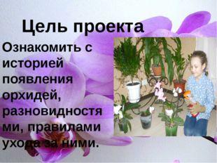 Цель проекта Ознакомить с историей появления орхидей, разновидностями, прави