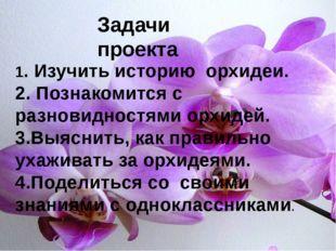 1. Изучить историю орхидеи. 2. Познакомится с разновидностями орхидей. 3.Выя