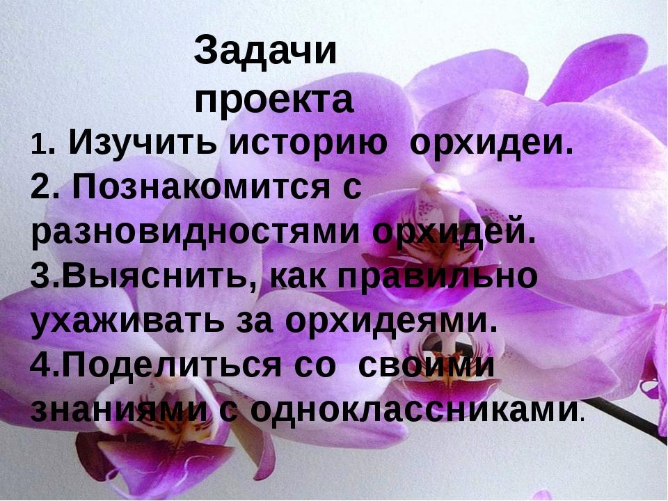 1. Изучить историю орхидеи. 2. Познакомится с разновидностями орхидей. 3.Выя...