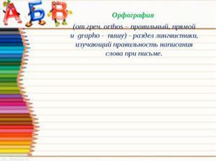 Орфография (от греч.оrthos– правильный, прямой иgrapho-пишу) - раздел