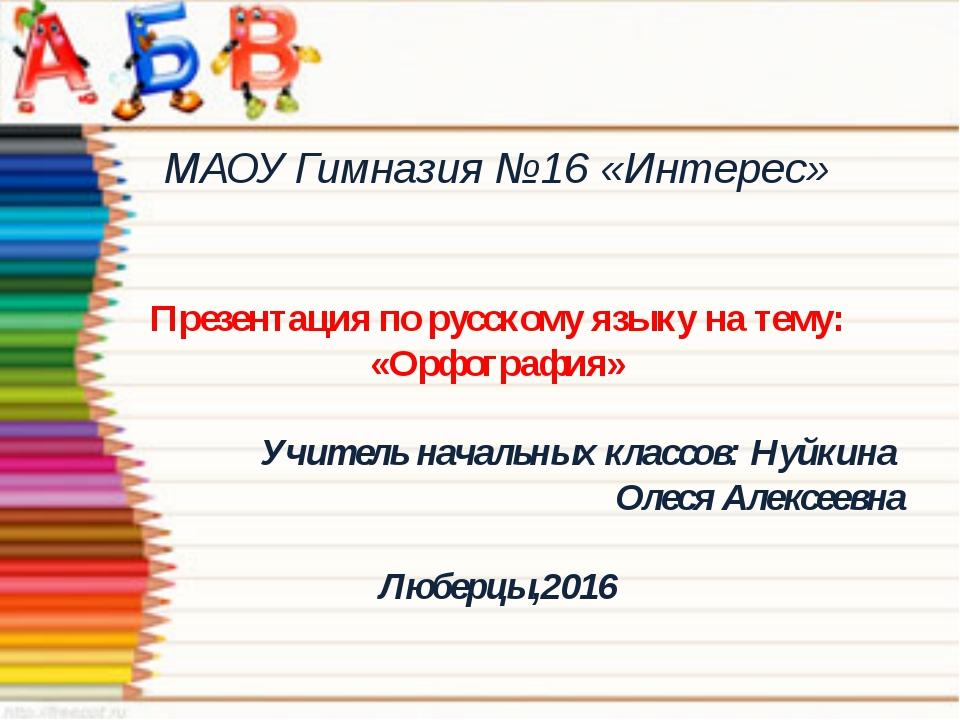 МАОУ Гимназия №16 «Интерес» Презентация по русскому языку на тему: «Орфограф...