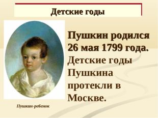 Пушкин-ребенок Пушкин родился 26 мая 1799 года. Детские годы Пушкина протекл