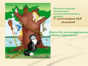 У лукоморья дуб зеленый Какими словами начинается сказка (вступление к поэме)