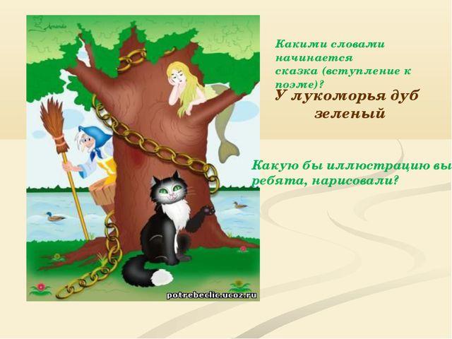 У лукоморья дуб зеленый Какими словами начинается сказка (вступление к поэме)...