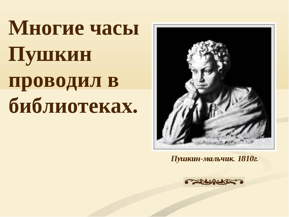 Пушкин-мальчик. 1810г. Многие часы Пушкин проводил в библиотеках.