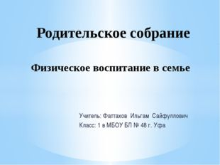 Учитель: Фаттахов Ильгам Сайфуллович Класс: 1 в МБОУ БЛ № 48 г. Уфа Родительс