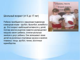 Школьный возраст (от 6 до 17 лет) Ребенок приобщается к серьезным подвижным