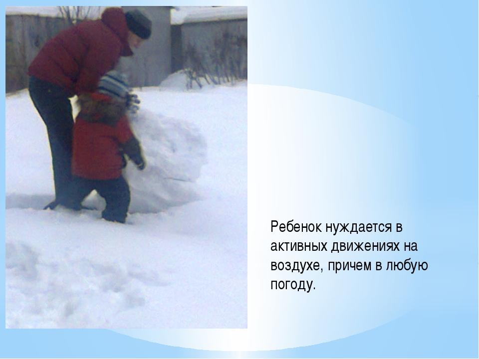Ребенок нуждается в активных движениях на воздухе, причем в любую погоду.