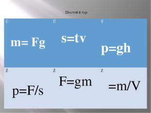 Шестой й тур. ① m=Fg ② s=tv ③ p=ghρ ④ p=F/s ⑤ F=gm ⑥ ρ=m/V