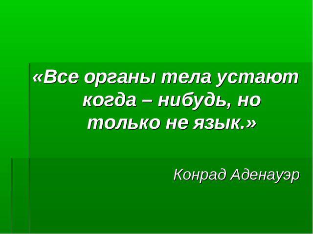 «Все органы тела устают когда – нибудь, но только не язык.» Конрад Аденауэр