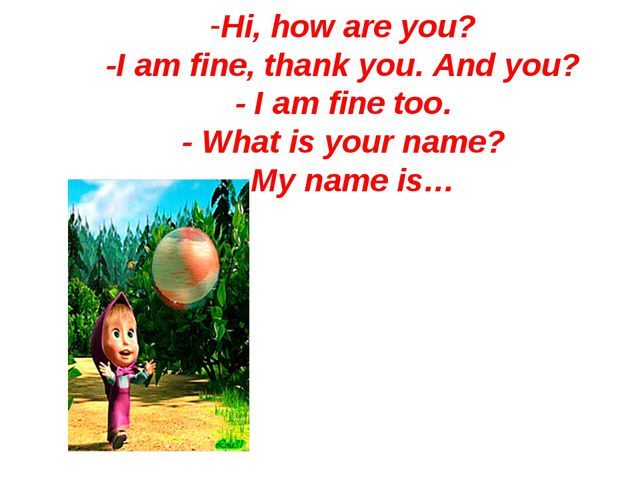 Hi, how are you? -I am fine, thank you. And you? - I am fine too. - What is y...
