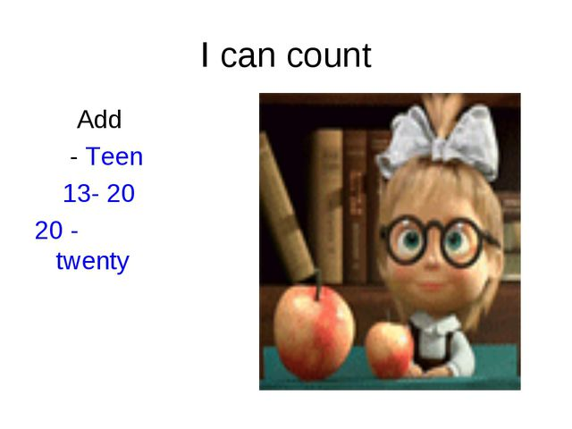 I can count Add - Teen 13- 20 20 - twenty