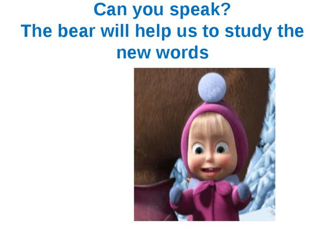 Can you speak? The bear will help us to study the new words