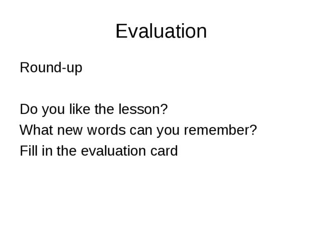 Evaluation Round-up Do you like the lesson? What new words can you remember?...