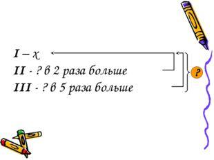 I – x II - ? в 2 раза больше III - ? в 5 раза больше ?