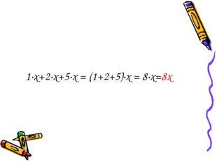 1·х+2·х+5·х = (1+2+5)·х = 8·х=8х