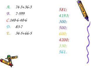 A.74∙3+36∙3 B.7∙599 C.140∙6-40∙6 D.83∙7 E.34∙5+66∙5 1. 581; 2. 4193; 3.