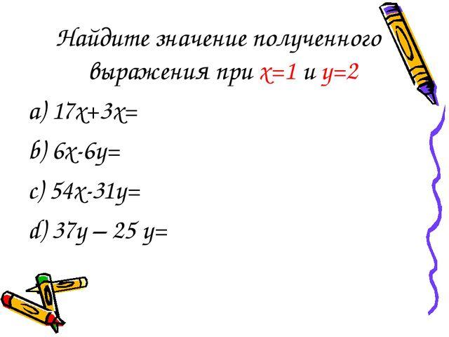 Найдите значение полученного выражения при х=1 и у=2 а) 17х+3х= b) 6х-6у= c)...