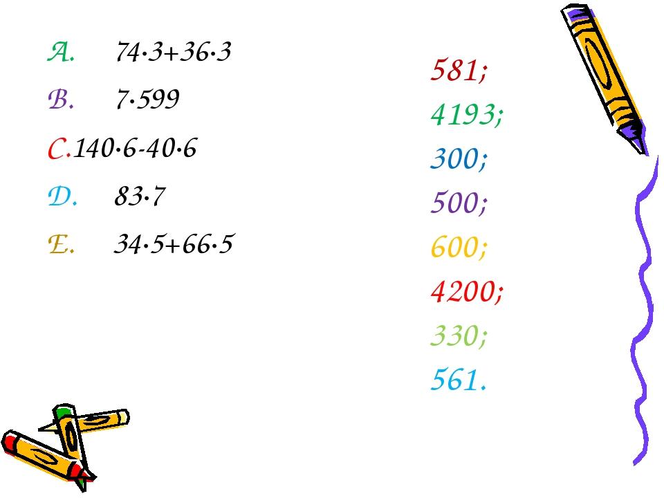 A.74∙3+36∙3 B.7∙599 C.140∙6-40∙6 D.83∙7 E.34∙5+66∙5 1. 581; 2. 4193; 3....