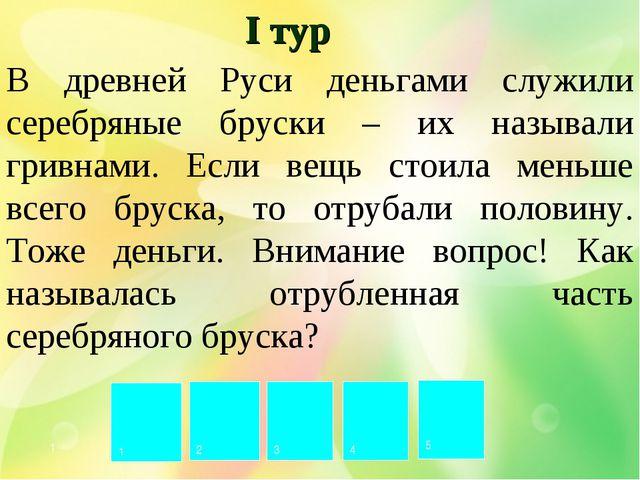 Р У Б Л Ь 1 2 3 4 5 I тур В древней Руси деньгами служили серебряные бруски –...