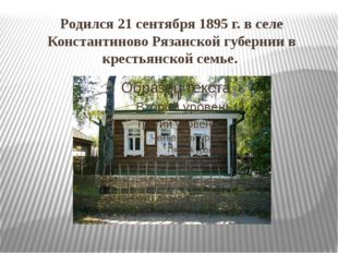 Родился 21 сентября 1895 г. в селе Константиново Рязанской губернии в крестья