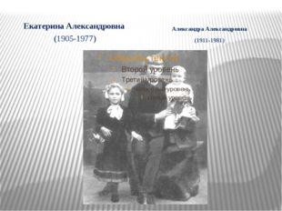 Екатерина Александровна (1905-1977) Александра Александровна (1911-1981)