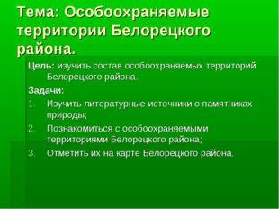 Тема: Особоохраняемые территории Белорецкого района. Цель: изучить состав осо