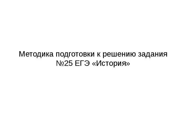 Методика подготовки к решению задания №25 ЕГЭ «История»