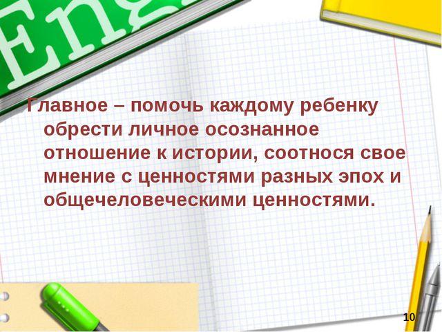 Главное – помочь каждому ребенку обрести личное осознанное отношение к истори...