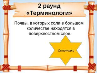 2 раунд «Терминологи» Почвы, в которых соли в большом количестве находятся в