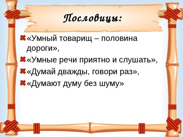 Пословицы: «Умный товарищ – половина дороги», «Умные речи приятно и слушать»,...